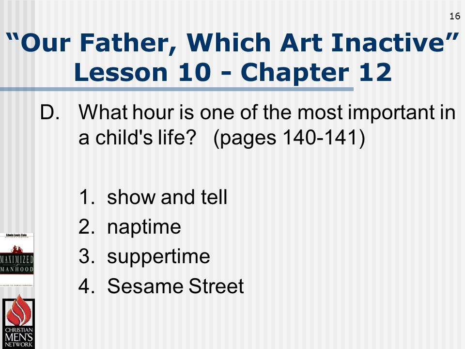 16 Our Father, Which Art Inactive Lesson 10 - Chapter 12 D.What hour is one of the most important in a child s life.