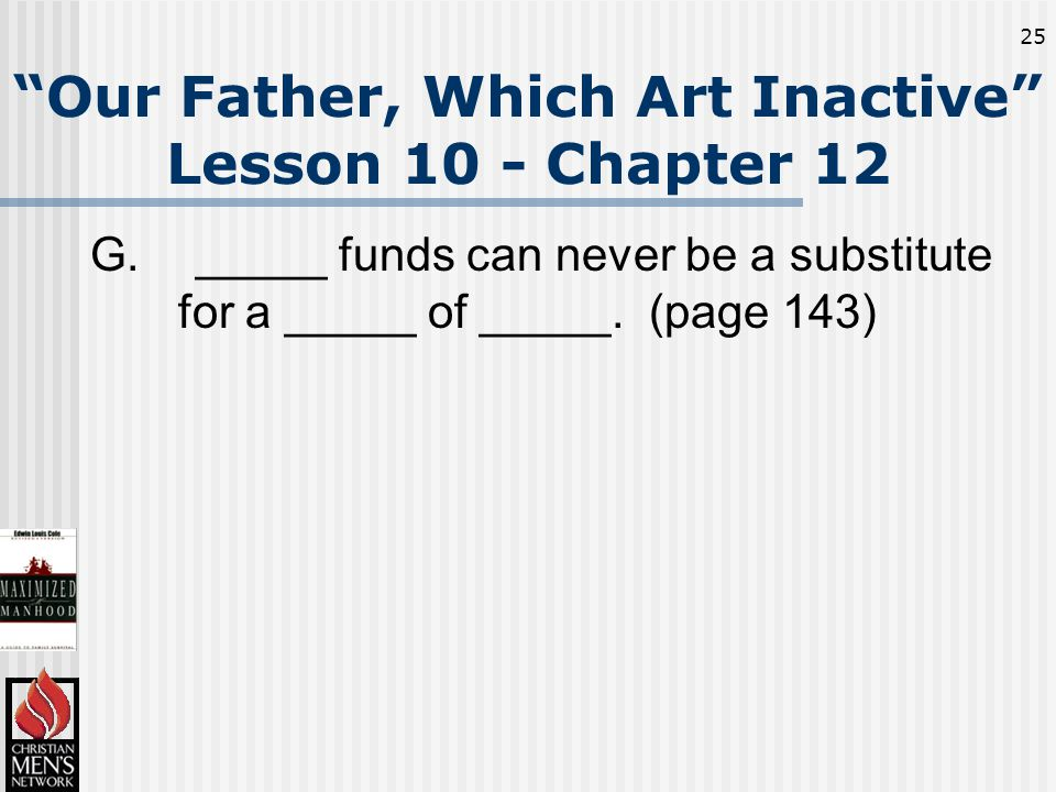 25 Our Father, Which Art Inactive Lesson 10 - Chapter 12 G._____ funds can never be a substitute for a _____ of _____.
