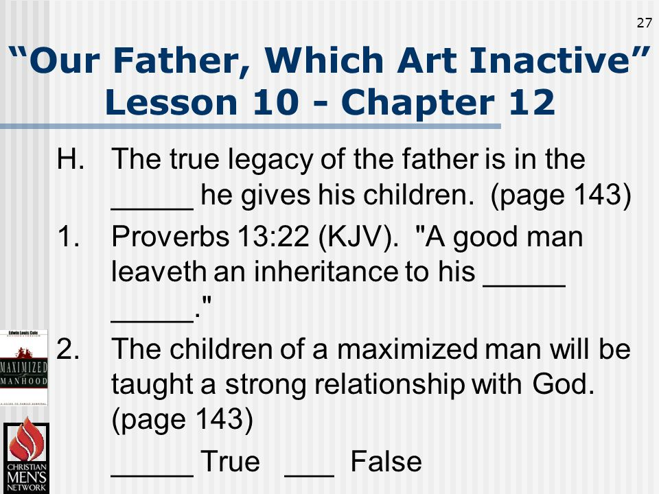 27 Our Father, Which Art Inactive Lesson 10 - Chapter 12 H.The true legacy of the father is in the _____ he gives his children.