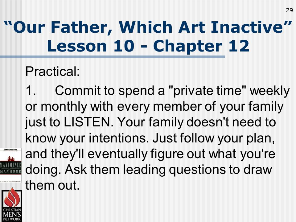 29 Our Father, Which Art Inactive Lesson 10 - Chapter 12 Practical: 1.Commit to spend a private time weekly or monthly with every member of your family just to LISTEN.
