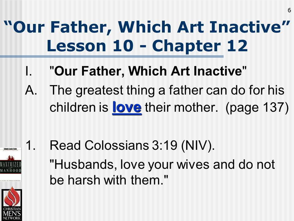 6 Our Father, Which Art Inactive Lesson 10 - Chapter 12 I. Our Father, Which Art Inactive love A.The greatest thing a father can do for his children is love their mother.