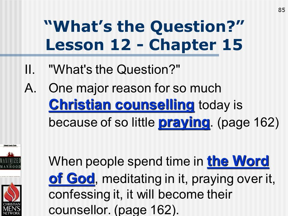 85 What's the Question Lesson 12 - Chapter 15 II. What s the Question Christian counselling praying A.One major reason for so much Christian counselling today is because of so little praying.