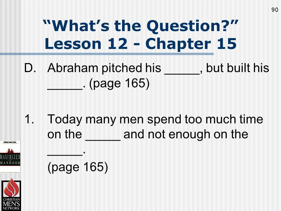 90 What's the Question Lesson 12 - Chapter 15 D.Abraham pitched his _____, but built his _____.