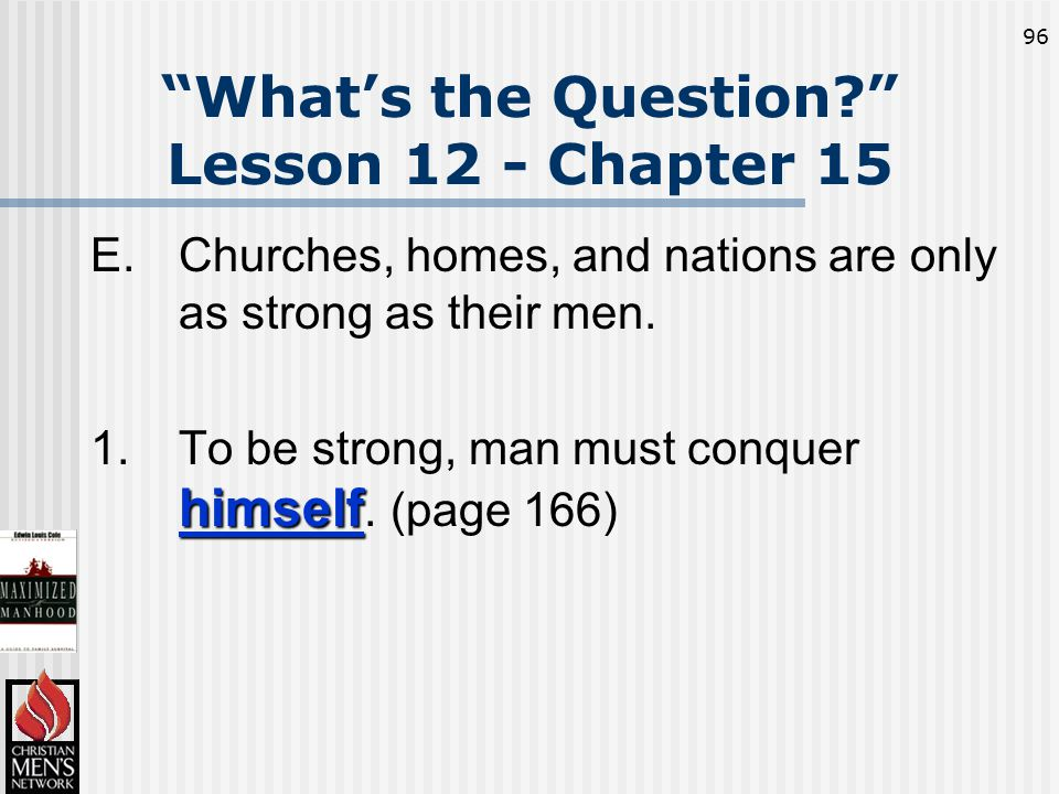 96 What's the Question Lesson 12 - Chapter 15 E.Churches, homes, and nations are only as strong as their men.