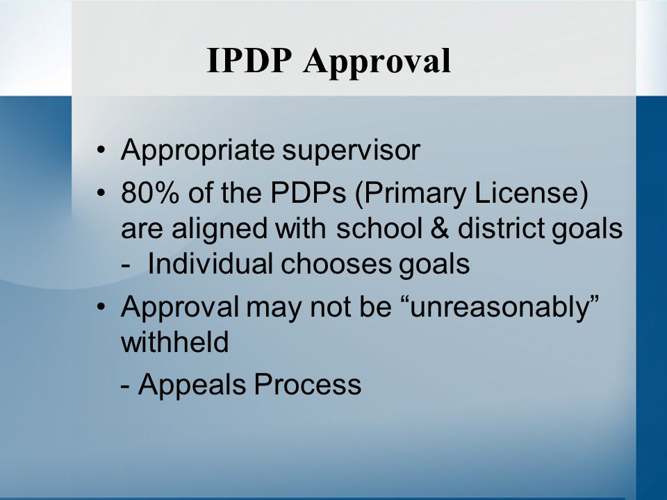 IPDP Approval Appropriate supervisor 80% of the PDPs (Primary License) are aligned with school & district goals - Individual chooses goals Approval may not be unreasonably withheld - Appeals Process