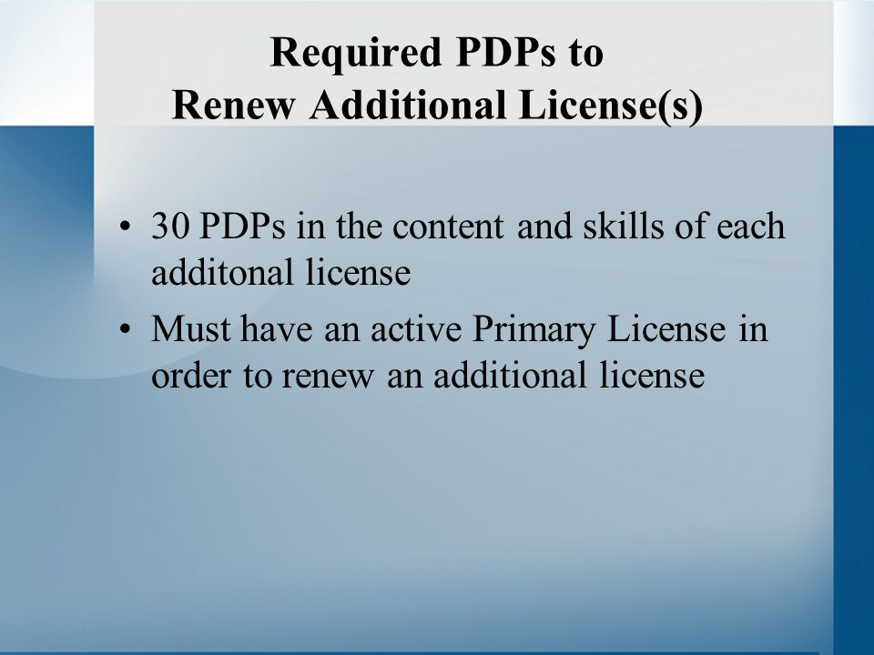 Required PDPs to Renew Additional License(s) 30 PDPs in the content and skills of each additonal license Must have an active Primary License in order to renew an additional license