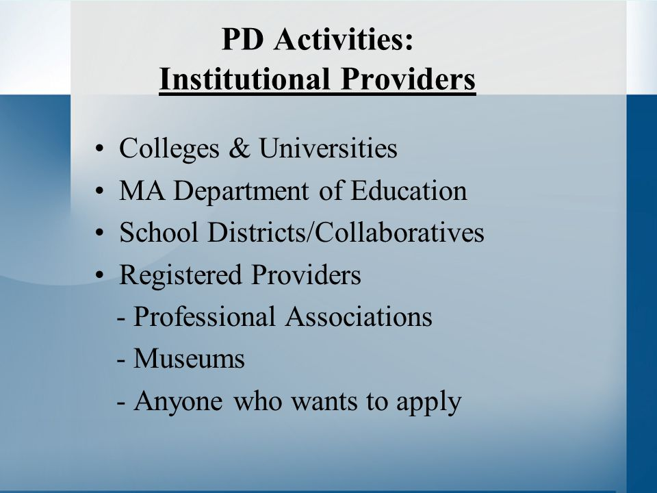 PD Activities: Institutional Providers Colleges & Universities MA Department of Education School Districts/Collaboratives Registered Providers - Professional Associations - Museums - Anyone who wants to apply