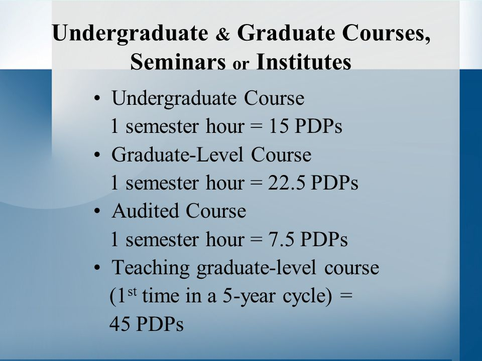Undergraduate & Graduate Courses, Seminars or Institutes Undergraduate Course 1 semester hour = 15 PDPs Graduate-Level Course 1 semester hour = 22.5 PDPs Audited Course 1 semester hour = 7.5 PDPs Teaching graduate-level course (1 st time in a 5-year cycle) = 45 PDPs