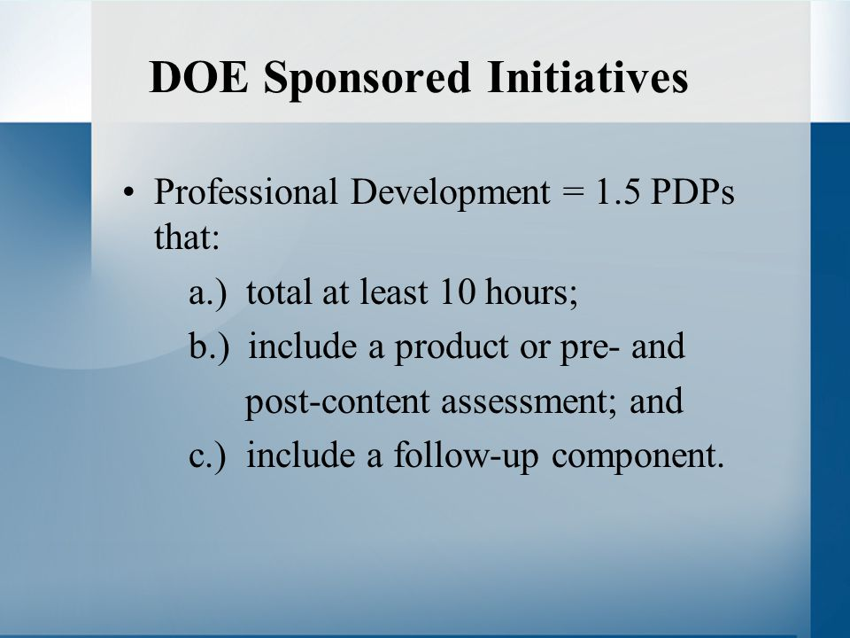 DOE Sponsored Initiatives Professional Development = 1.5 PDPs that: a.) total at least 10 hours; b.) include a product or pre- and post-content assessment; and c.) include a follow-up component.