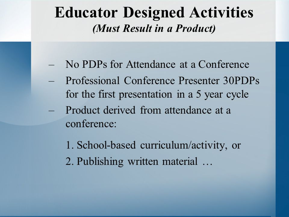 Educator Designed Activities (Must Result in a Product) –No PDPs for Attendance at a Conference –Professional Conference Presenter 30PDPs for the first presentation in a 5 year cycle –Product derived from attendance at a conference: 1.