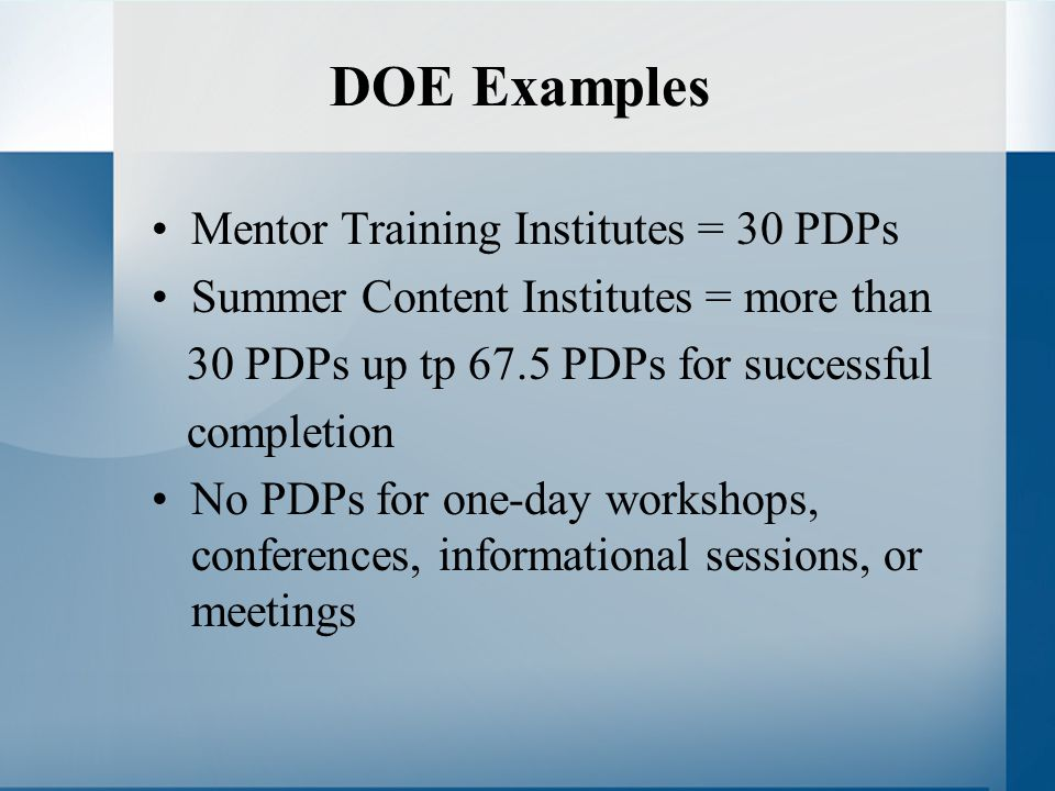 DOE Examples Mentor Training Institutes = 30 PDPs Summer Content Institutes = more than 30 PDPs up tp 67.5 PDPs for successful completion No PDPs for one-day workshops, conferences, informational sessions, or meetings
