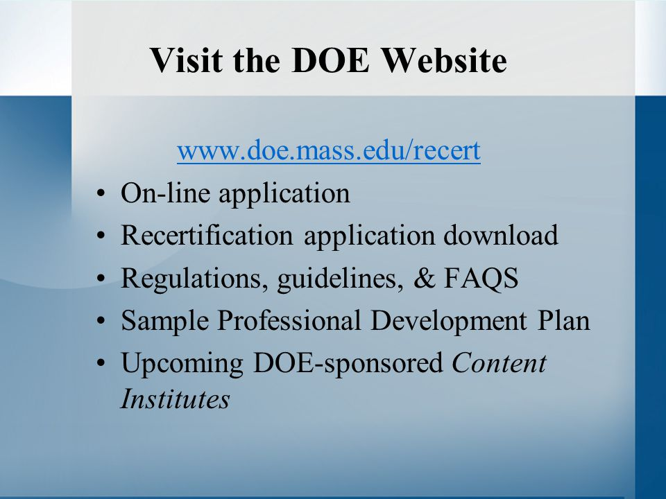 Visit the DOE Website www.doe.mass.edu/recert On-line application Recertification application download Regulations, guidelines, & FAQS Sample Professional Development Plan Upcoming DOE-sponsored Content Institutes