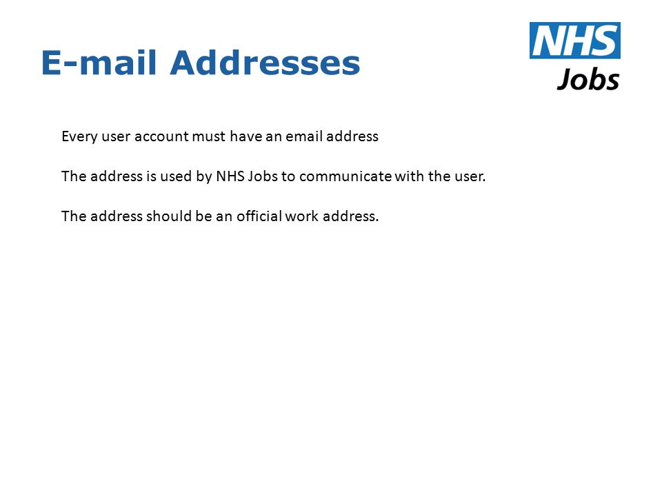 E-mail Addresses Every user account must have an email address The address is used by NHS Jobs to communicate with the user.