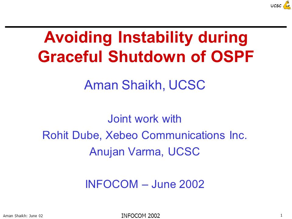 12 Aman Shaikh: June 02 UCSC INFOCOM 2002 Loop Avoidance Procedure R sends forwarding table to neighbors before shutdown - Thus, Y knows that next hop(R, D) is Y Detection: during SPF (Shortest Path First) calculation neighbors detect loops - Y checks if R exists on the path to D or not Upon detection, neighbors send avoid messages to other routers in the domain - avoid(R, D) = avoid using R for reaching D Prevention: upon receiving the avoid(R, D) message, other routers calculate a new path to D such that R does not appear on it