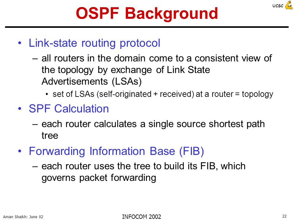 22 Aman Shaikh: June 02 UCSC INFOCOM 2002 OSPF Background Link-state routing protocol –all routers in the domain come to a consistent view of the topology by exchange of Link State Advertisements (LSAs) set of LSAs (self-originated + received) at a router = topology SPF Calculation –each router calculates a single source shortest path tree Forwarding Information Base (FIB) –each router uses the tree to build its FIB, which governs packet forwarding
