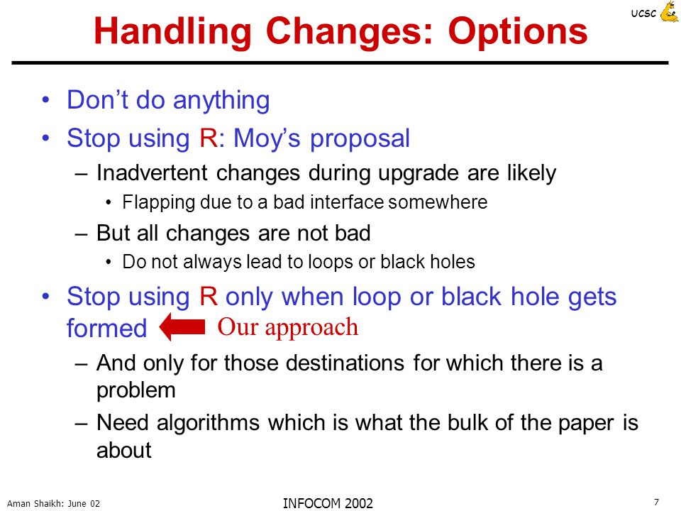 7 Aman Shaikh: June 02 UCSC INFOCOM 2002 Handling Changes: Options Don't do anything Stop using R: Moy's proposal –Inadvertent changes during upgrade are likely Flapping due to a bad interface somewhere –But all changes are not bad Do not always lead to loops or black holes Stop using R only when loop or black hole gets formed –And only for those destinations for which there is a problem –Need algorithms which is what the bulk of the paper is about Our approach