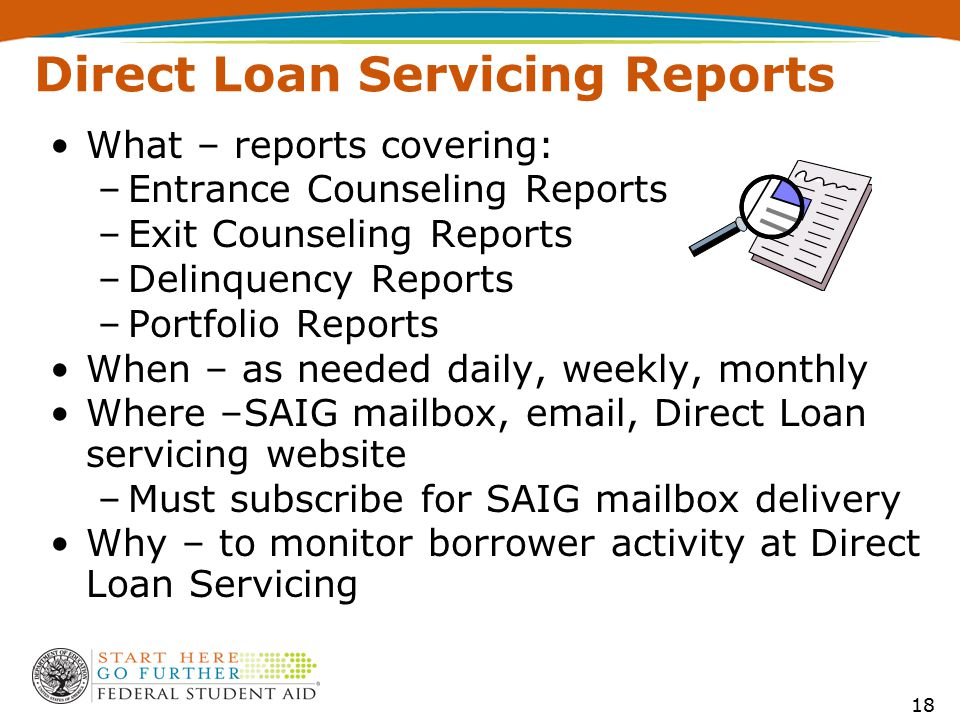 Direct Loan Servicing Reports What – reports covering: –Entrance Counseling Reports –Exit Counseling Reports –Delinquency Reports –Portfolio Reports When – as needed daily, weekly, monthly Where –SAIG mailbox, email, Direct Loan servicing website –Must subscribe for SAIG mailbox delivery Why – to monitor borrower activity at Direct Loan Servicing 18