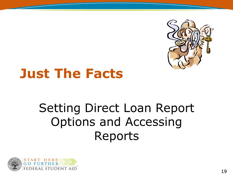 Just The Facts Setting Direct Loan Report Options and Accessing Reports 19