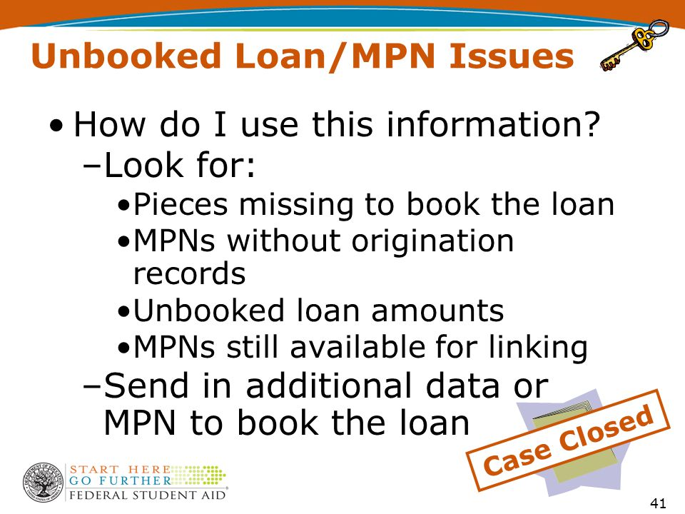 Unbooked Loan/MPN Issues How do I use this information? –Look for: Pieces missing to book the loan MPNs without origination records Unbooked loan amou