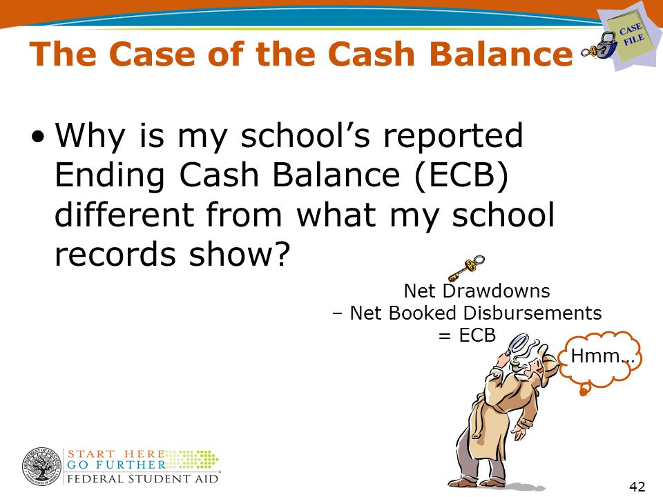The Case of the Cash Balance Why is my school's reported Ending Cash Balance (ECB) different from what my school records show? CASE FILE 42 Net Drawdo