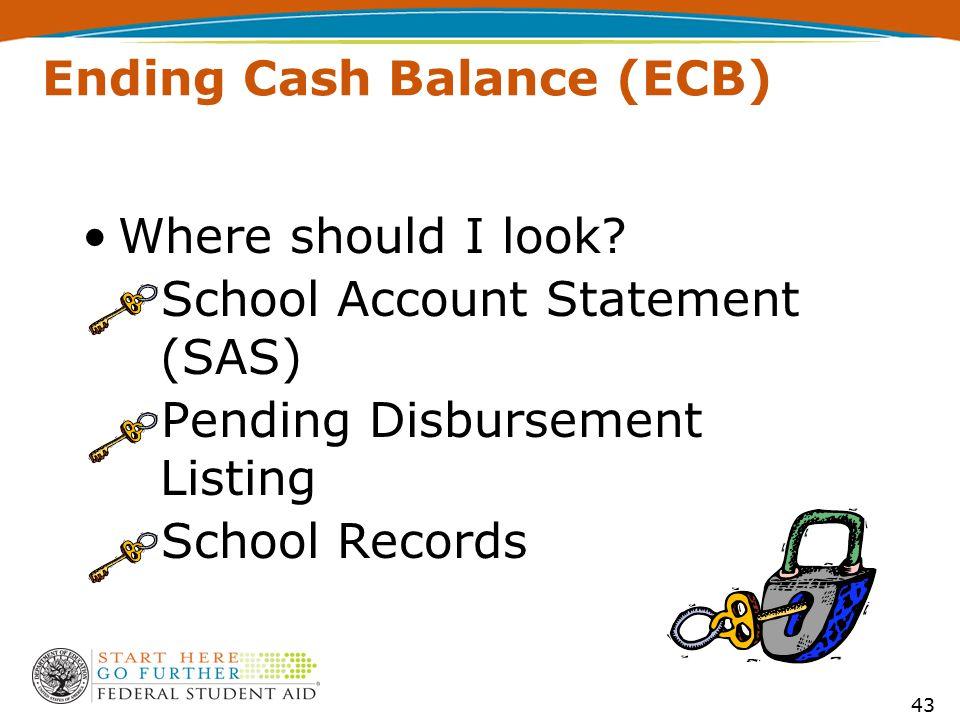 Ending Cash Balance (ECB) Where should I look? –School Account Statement (SAS) –Pending Disbursement Listing –School Records 43
