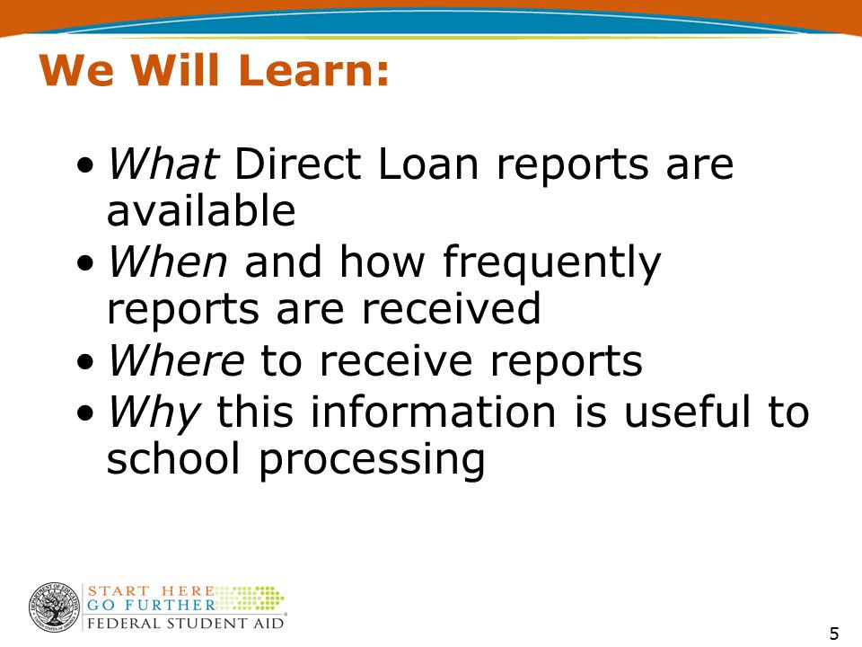 We Will Learn: What Direct Loan reports are available When and how frequently reports are received Where to receive reports Why this information is useful to school processing 5