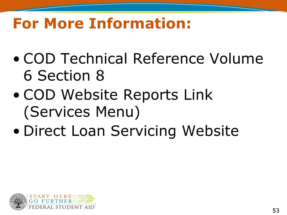 For More Information: COD Technical Reference Volume 6 Section 8 COD Website Reports Link (Services Menu) Direct Loan Servicing Website 53