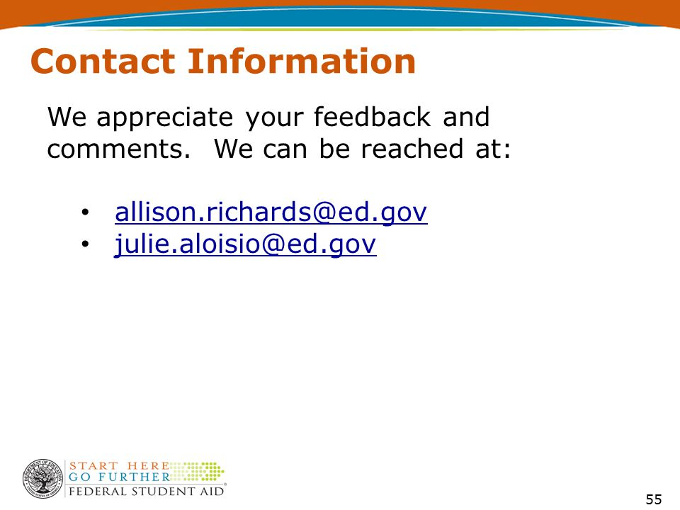 55 Contact Information We appreciate your feedback and comments. We can be reached at: allison.richards@ed.gov julie.aloisio@ed.gov