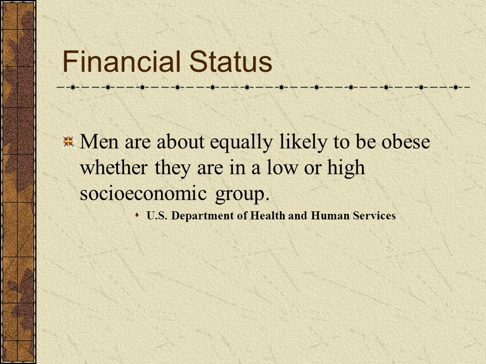 Financial Status Men are about equally likely to be obese whether they are in a low or high socioeconomic group.
