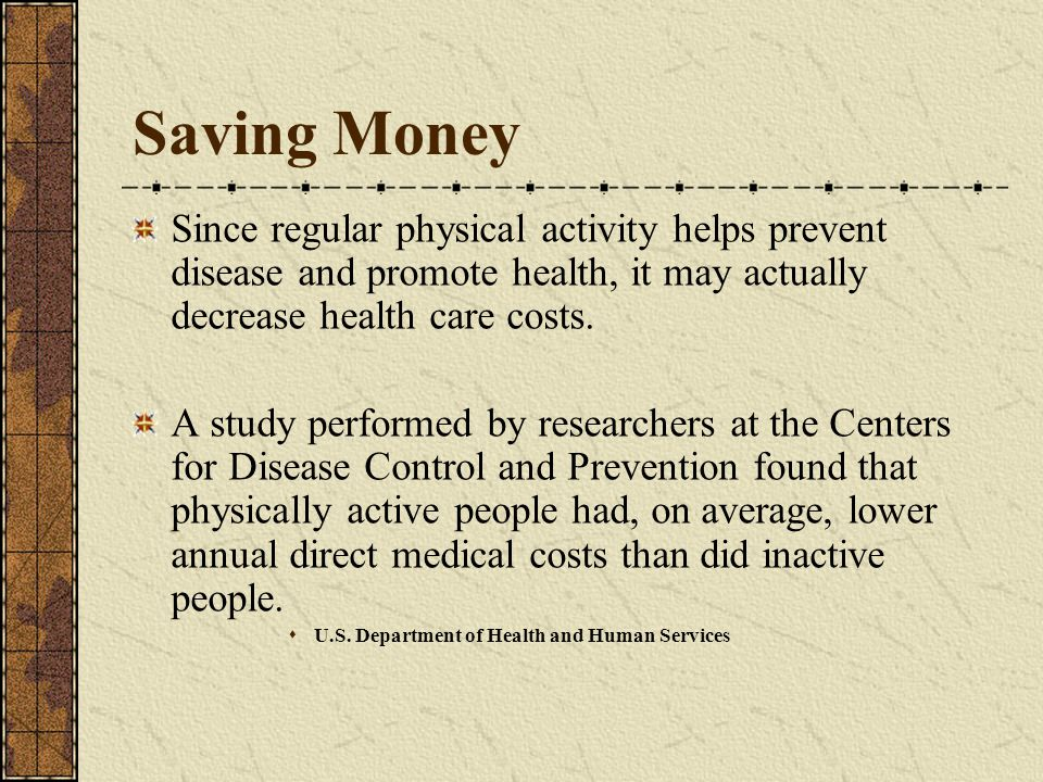 Saving Money Since regular physical activity helps prevent disease and promote health, it may actually decrease health care costs.
