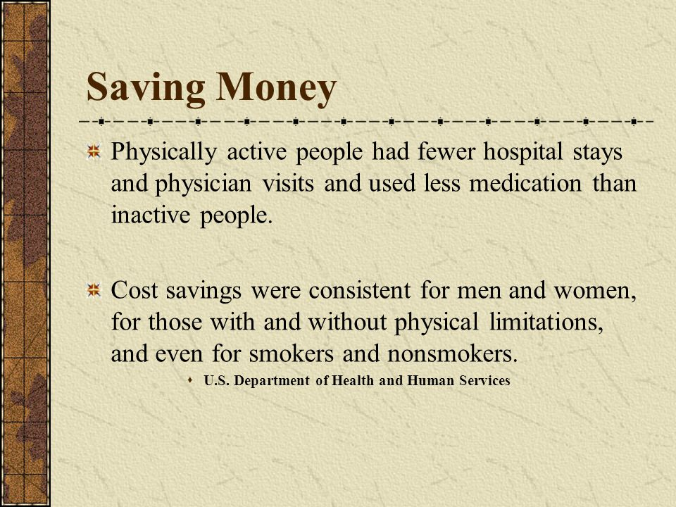Saving Money Physically active people had fewer hospital stays and physician visits and used less medication than inactive people.
