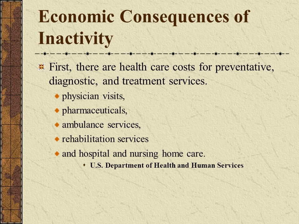 Economic Consequences of Inactivity First, there are health care costs for preventative, diagnostic, and treatment services.