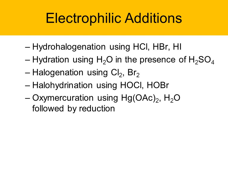 Electrophilic Additions –Hydrohalogenation using HCl, HBr, HI –Hydration using H 2 O in the presence of H 2 SO 4 –Halogenation using Cl 2, Br 2 –Halohydrination using HOCl, HOBr –Oxymercuration using Hg(OAc) 2, H 2 O followed by reduction