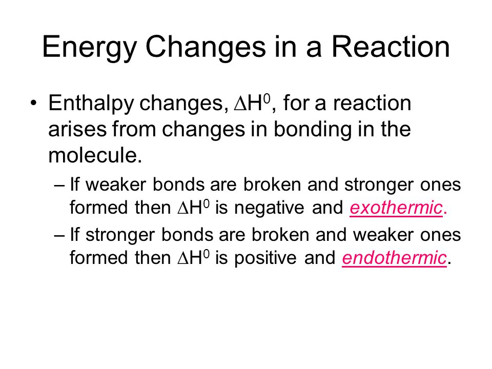 Energy Changes in a Reaction Enthalpy changes,  H 0, for a reaction arises from changes in bonding in the molecule. –If weaker bonds are broken and s