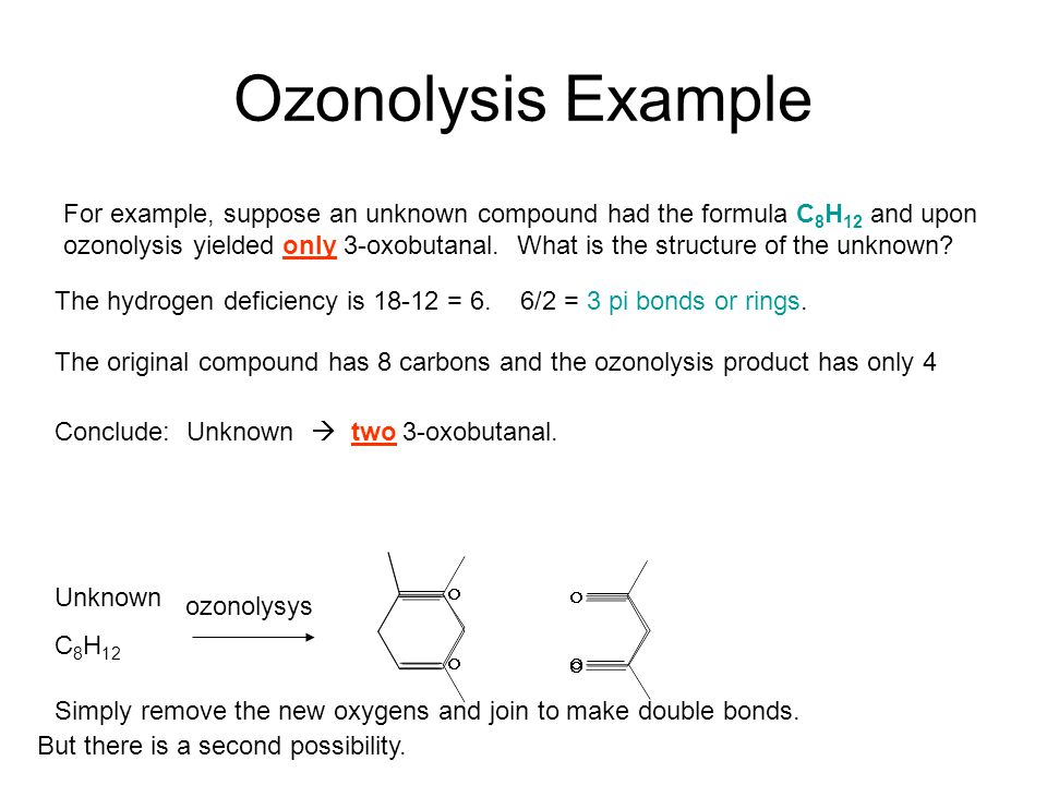 Ozonolysis Example For example, suppose an unknown compound had the formula C 8 H 12 and upon ozonolysis yielded only 3-oxobutanal. What is the struct