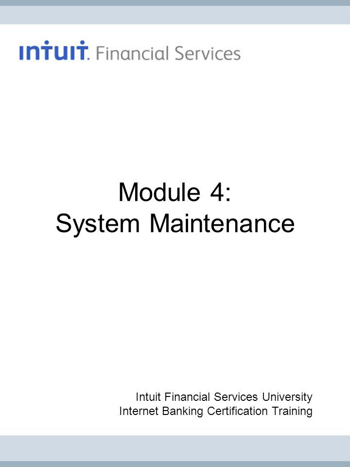 Module 4: System Maintenance Intuit Financial Services University Internet Banking Certification Training