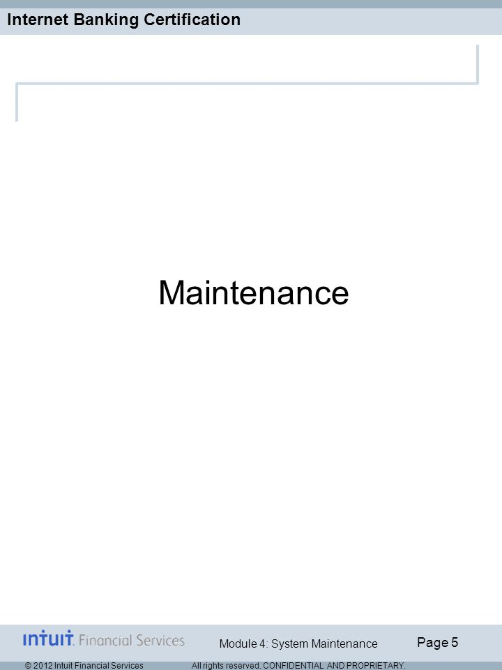 Internet Banking Certification Page 5 Module 4: System Maintenance © 2012 Intuit Financial Services All rights reserved.