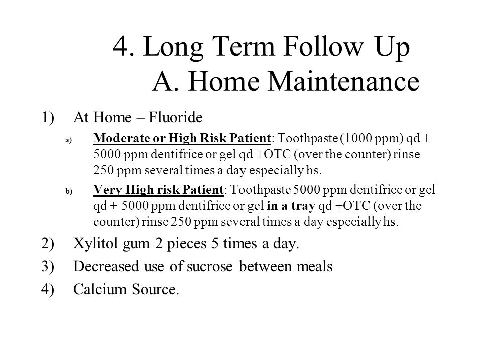 4. Long Term Follow Up A. Home Maintenance 1)At Home – Fluoride a) Moderate or High Risk Patient: Toothpaste (1000 ppm) qd + 5000 ppm dentifrice or ge
