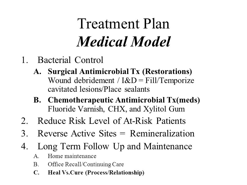 Treatment Plan Medical Model 1.Bacterial Control A.Surgical Antimicrobial Tx (Restorations) Wound debridement / I&D = Fill/Temporize cavitated lesions/Place sealants B.Chemotherapeutic Antimicrobial Tx(meds) Fluoride Varnish, CHX, and Xylitol Gum 2.Reduce Risk Level of At-Risk Patients 3.Reverse Active Sites = Remineralization 4.Long Term Follow Up and Maintenance A.Home maintenance B.Office Recall/Continuing Care C.Heal Vs.Cure (Process/Relationship)