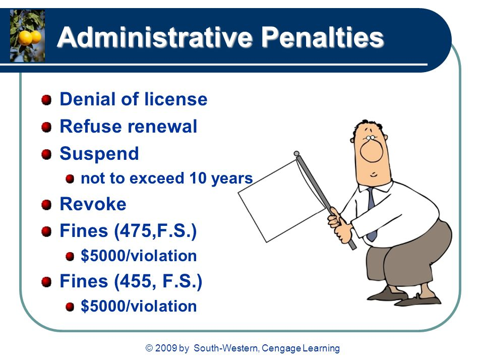 © 2009 by South-Western, Cengage Learning Administrative Penalties Denial of license Refuse renewal Suspend not to exceed 10 years Revoke Fines (475,F.S.) $5000/violation Fines (455, F.S.) $5000/violation