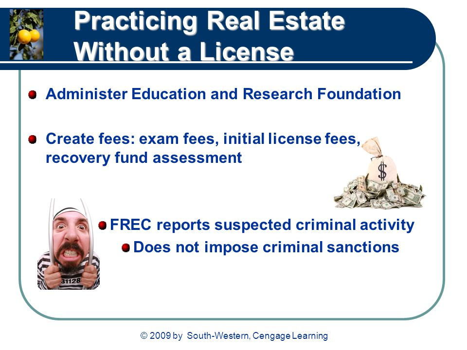 © 2009 by South-Western, Cengage Learning Practicing Real Estate Without a License Administer Education and Research Foundation Create fees: exam fees, initial license fees, recovery fund assessment FREC reports suspected criminal activity Does not impose criminal sanctions