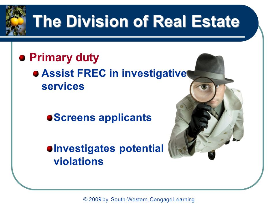 © 2009 by South-Western, Cengage Learning The Division of Real Estate Primary duty Assist FREC in investigative services Screens applicants Investigates potential violations
