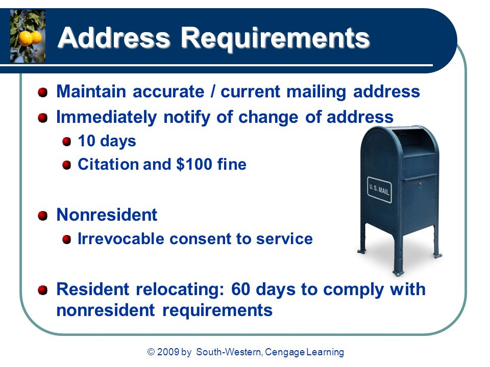 © 2009 by South-Western, Cengage Learning Address Requirements Maintain accurate / current mailing address Immediately notify of change of address 10 days Citation and $100 fine Nonresident Irrevocable consent to service Resident relocating: 60 days to comply with nonresident requirements