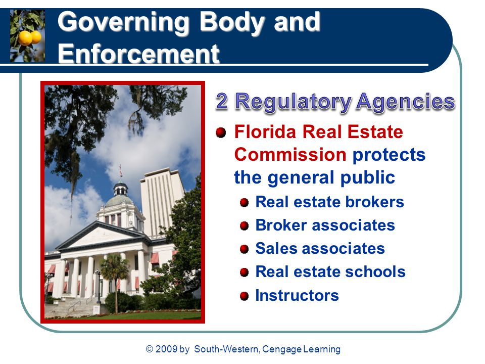 © 2009 by South-Western, Cengage Learning Governing Body and Enforcement Florida Real Estate Commission protects the general public Real estate broker