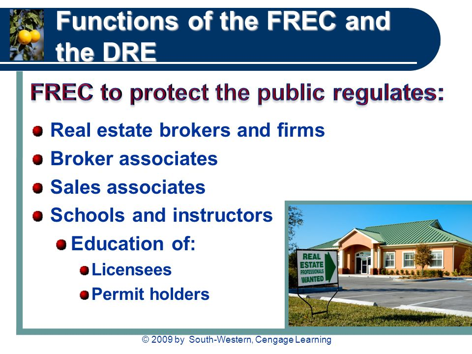© 2009 by South-Western, Cengage Learning Functions of the FREC and the DRE Real estate brokers and firms Broker associates Sales associates Schools and instructors Education of: Licensees Permit holders