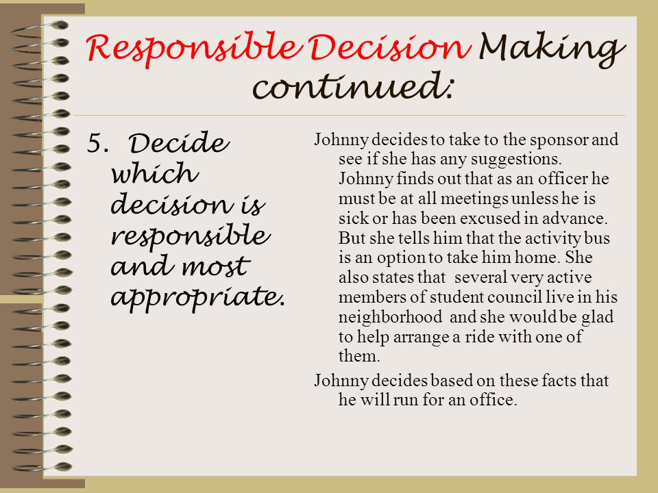 Responsible Decision Making continued: 5. Decide which decision is responsible and most appropriate. Johnny decides to take to the sponsor and see if