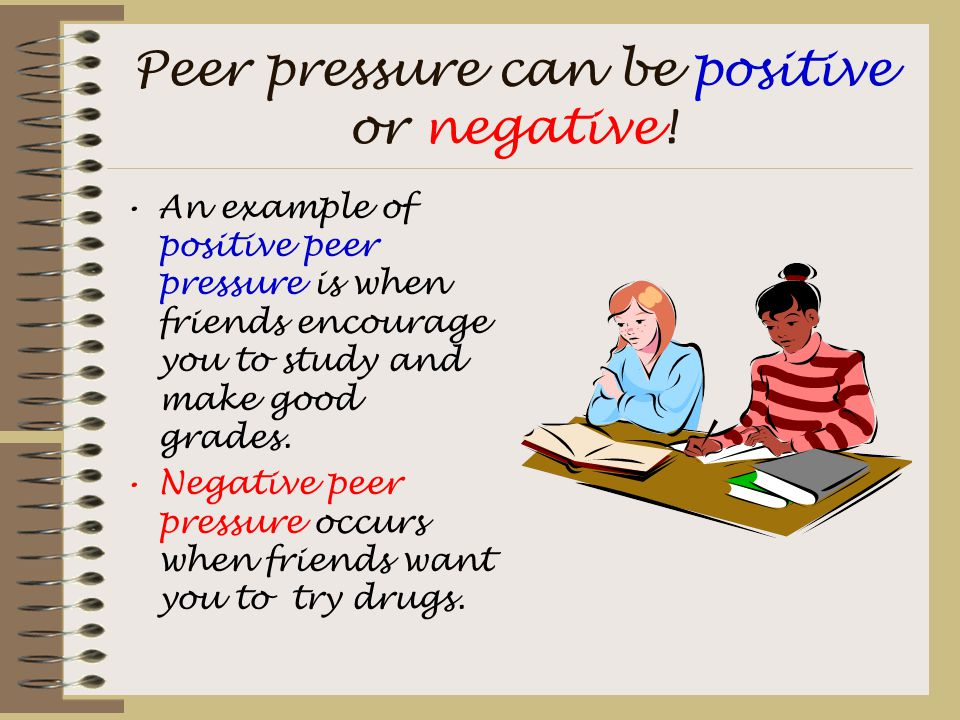 Peer pressure can be positive or negative! An example of positive peer pressure is when friends encourage you to study and make good grades. Negative