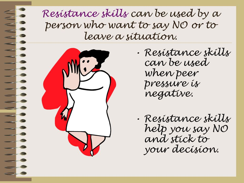 Resistance skills can be used by a person who want to say NO or to leave a situation. Resistance skills can be used when peer pressure is negative. Re