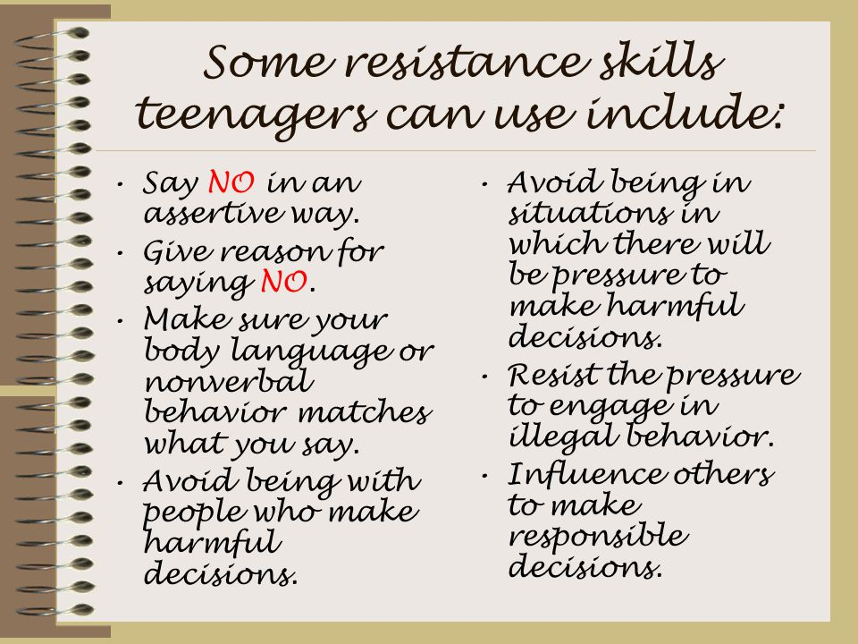 Some resistance skills teenagers can use include: Say NO in an assertive way. Give reason for saying NO. Make sure your body language or nonverbal beh