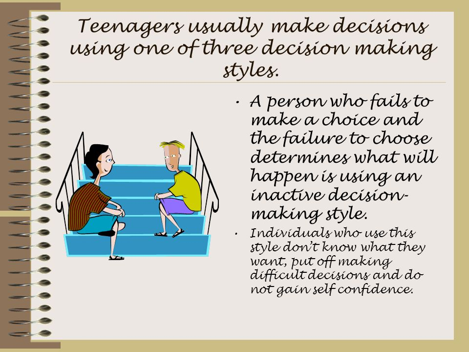 Teenagers usually make decisions using one of three decision making styles. A person who fails to make a choice and the failure to choose determines w